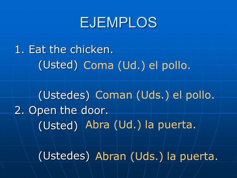 EJEMPLOS 1. Eat the chicken. (Usted)(Ustedes) 2. Open the door. (Usted)(Ustedes) Coma (Ud.) el pollo. Coman (Uds.) el pollo. Abra (Ud.) la puerta. Abr