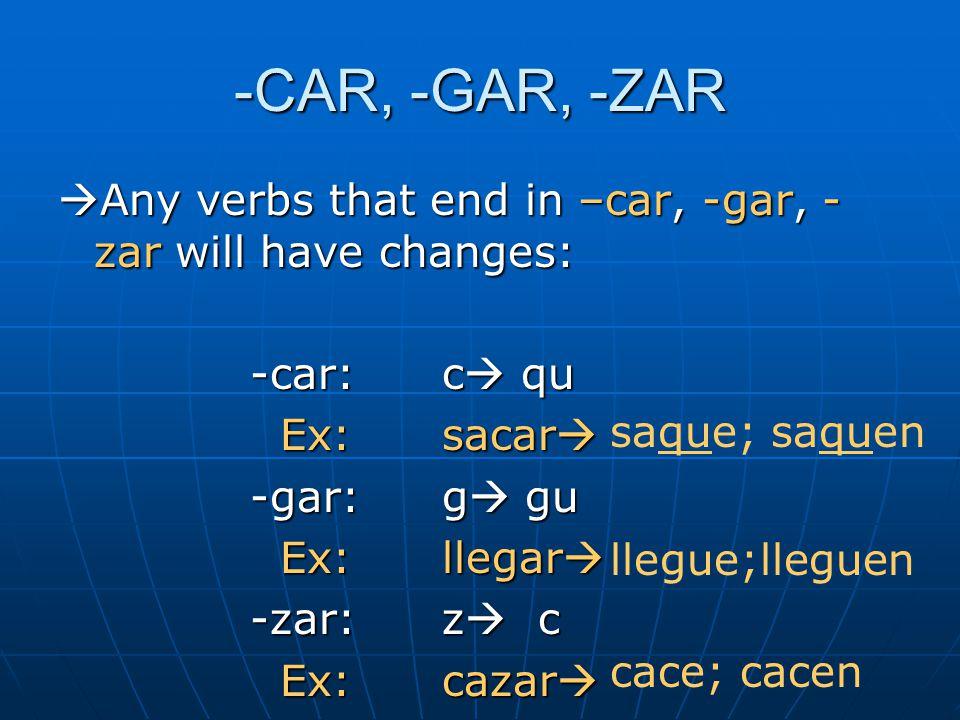 -CAR, -GAR, -ZAR  Any verbs that end in –car, -gar, - zar will have changes: -car:c  qu Ex:sacar  Ex:sacar  -gar:g  gu Ex:llegar  Ex:llegar  -zar:z  c Ex:cazar  Ex:cazar  saque; saquen llegue;lleguen cace; cacen