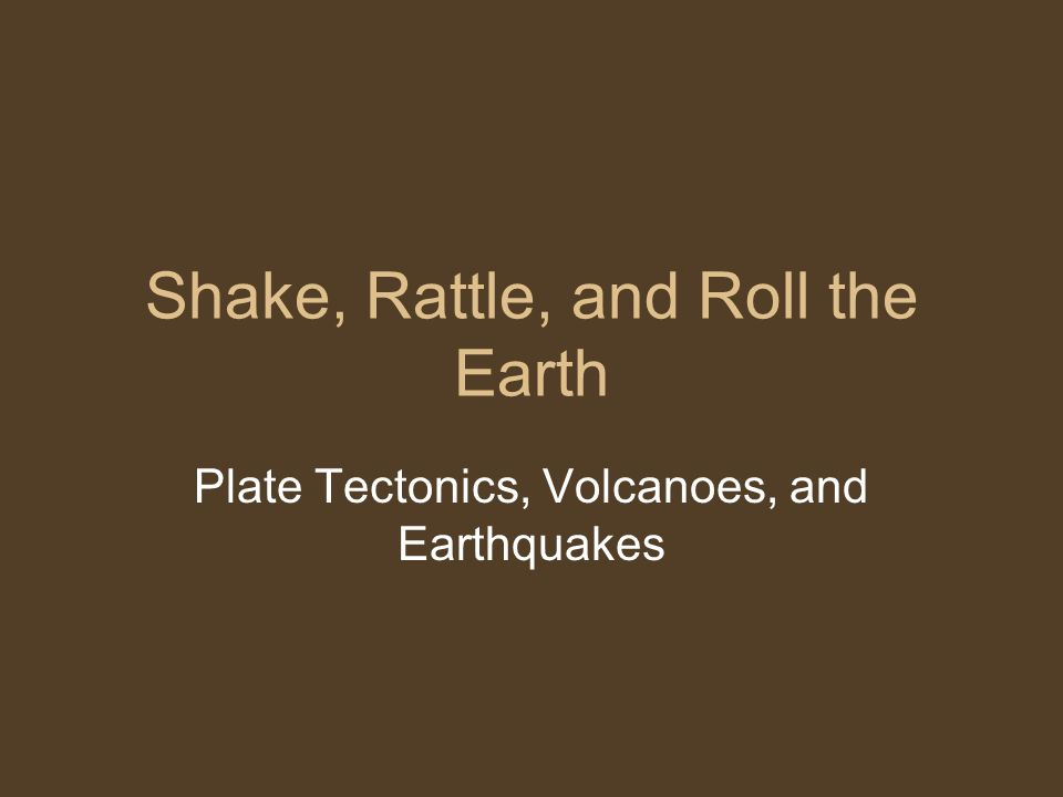 Shake, Rattle, and Roll the Earth Plate Tectonics, Volcanoes, and Earthquakes