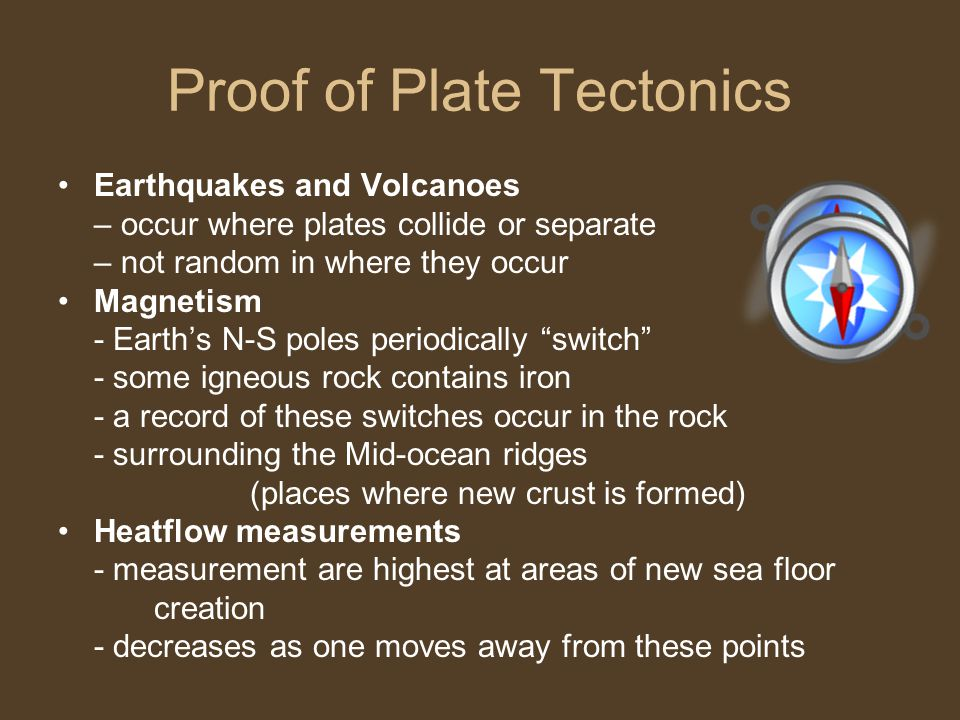Proof of Plate Tectonics Earthquakes and Volcanoes – occur where plates collide or separate – not random in where they occur Magnetism - Earth's N-S poles periodically switch - some igneous rock contains iron - a record of these switches occur in the rock - surrounding the Mid-ocean ridges (places where new crust is formed) Heatflow measurements - measurement are highest at areas of new sea floor creation - decreases as one moves away from these points