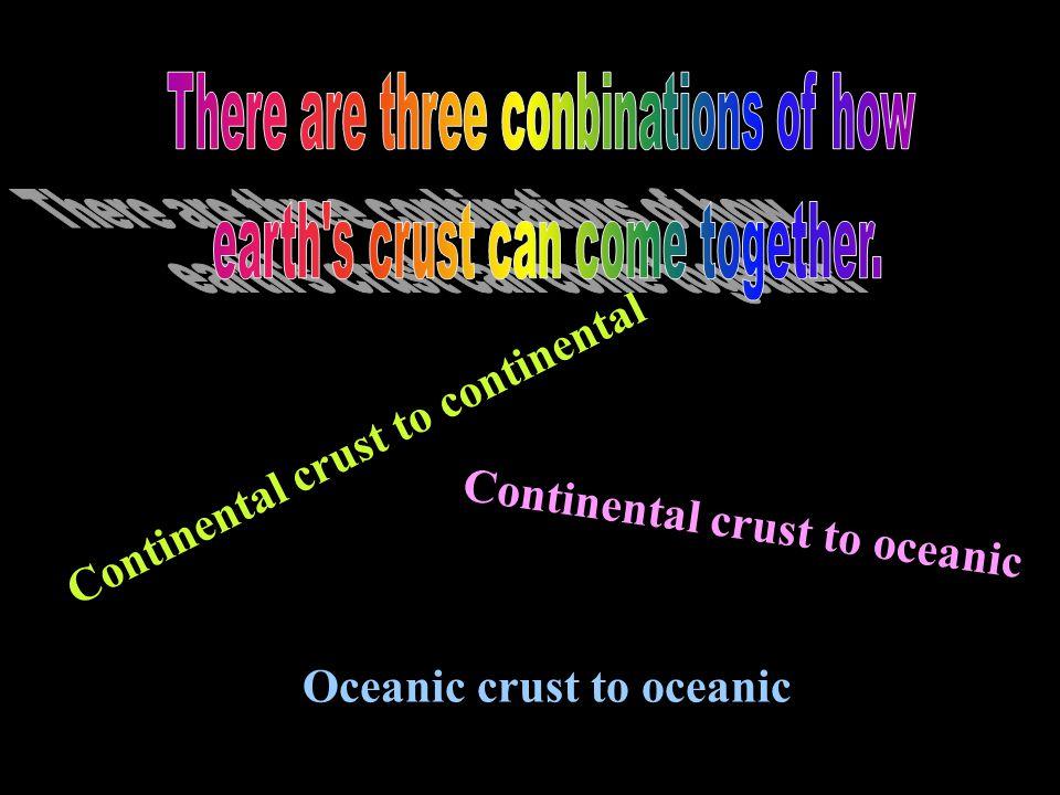 Continental crust to continental Continental crust to oceanic Oceanic crust to oceanic