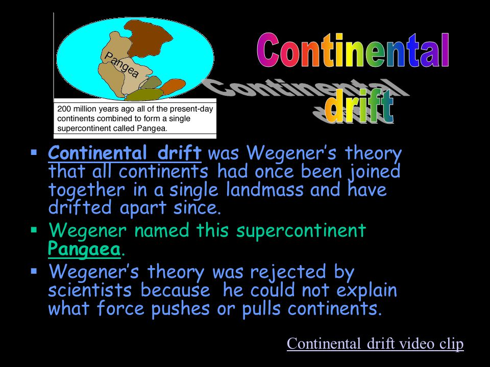  Continental drift was Wegener's theory that all continents had once been joined together in a single landmass and have drifted apart since.