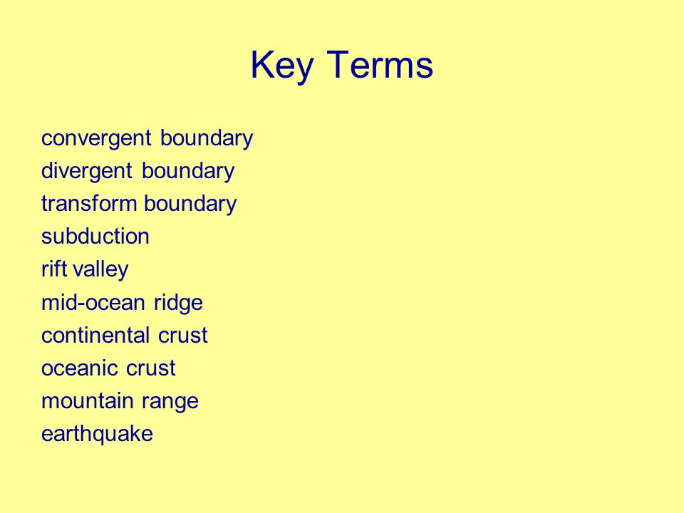 Key Terms convergent boundary divergent boundary transform boundary subduction rift valley mid-ocean ridge continental crust oceanic crust mountain range earthquake