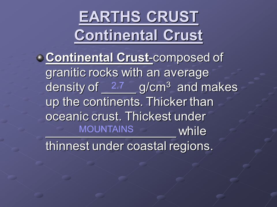 EARTHS CRUST Continental Crust Continental Crust-composed of granitic rocks with an average density of _____ g/cm 3 and makes up the continents.