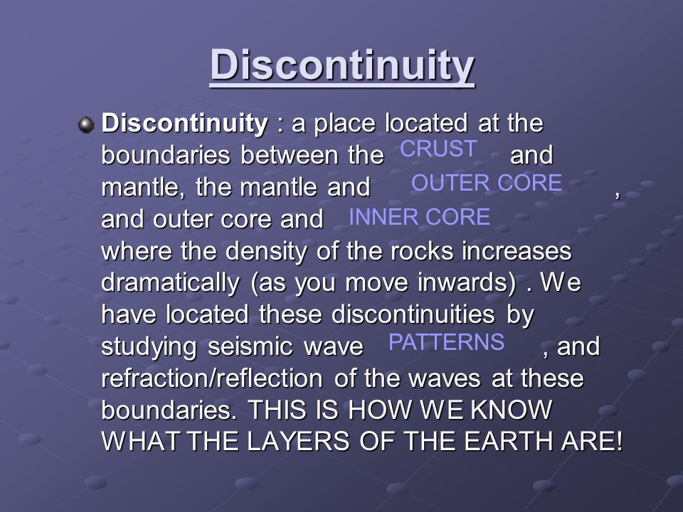 Discontinuity Discontinuity : a place located at the boundaries between the and mantle, the mantle and, and outer core and where the density of the rocks increases dramatically (as you move inwards).
