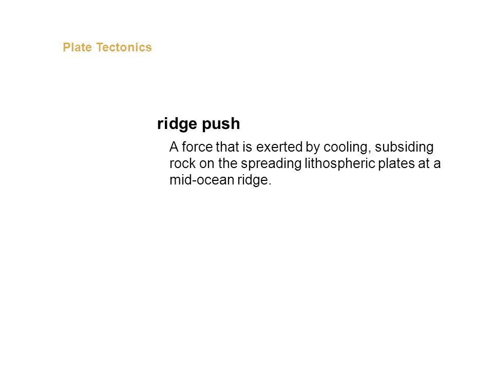A force that is exerted by cooling, subsiding rock on the spreading lithospheric plates at a mid-ocean ridge. ridge push Plate Tectonics