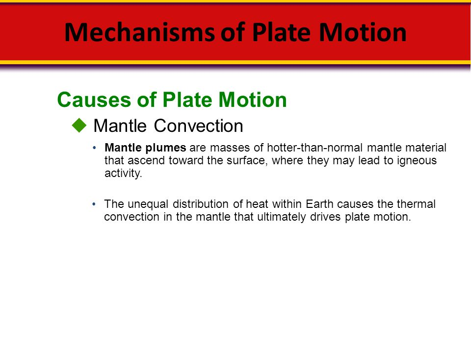 Causes of Plate Motion Mechanisms of Plate Motion  Mantle Convection The unequal distribution of heat within Earth causes the thermal convection in t