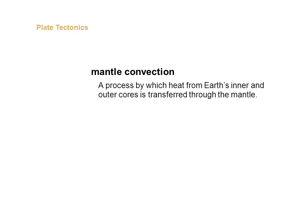 A process by which heat from Earth's inner and outer cores is transferred through the mantle. mantle convection Plate Tectonics