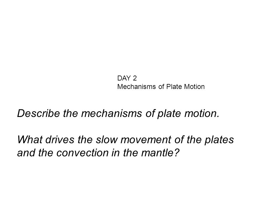 DAY 2 Mechanisms of Plate Motion Describe the mechanisms of plate motion. What drives the slow movement of the plates and the convection in the mantle