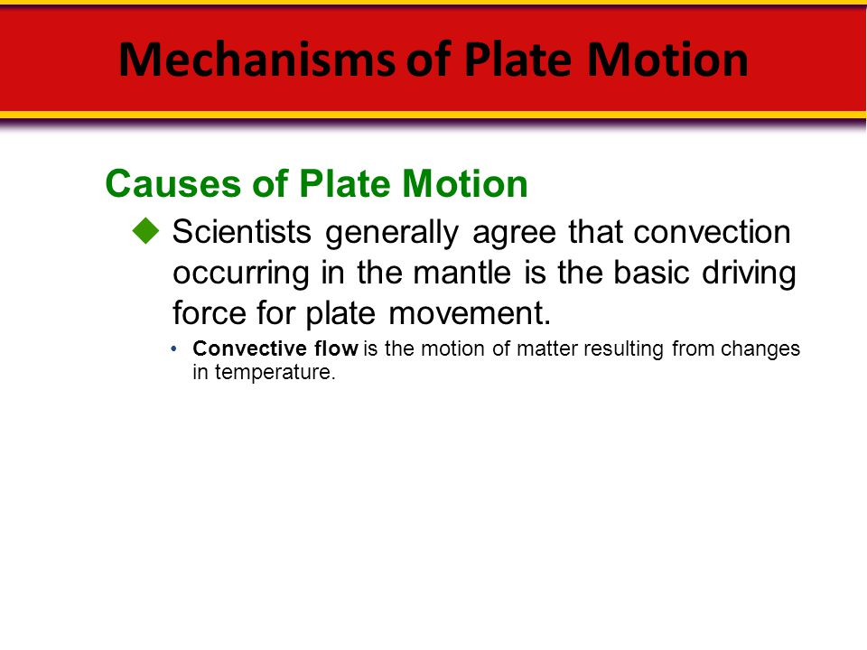 Causes of Plate Motion Mechanisms of Plate Motion  Scientists generally agree that convection occurring in the mantle is the basic driving force for