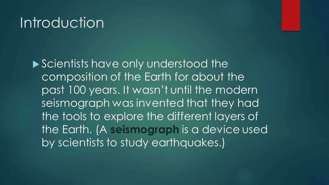 Introduction  Scientists have only understood the composition of the Earth for about the past 100 years. It wasn't until the modern seismograph was i