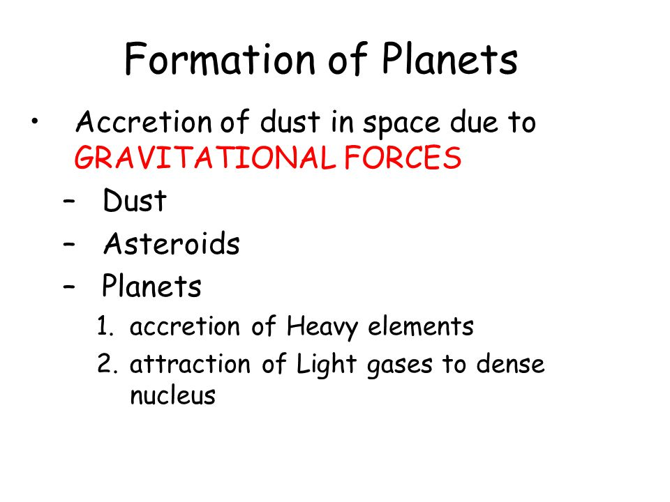 Formation of Planets Accretion of dust in space due to GRAVITATIONAL FORCES –Dust –Asteroids –Planets 1.accretion of Heavy elements 2.attraction of Light gases to dense nucleus