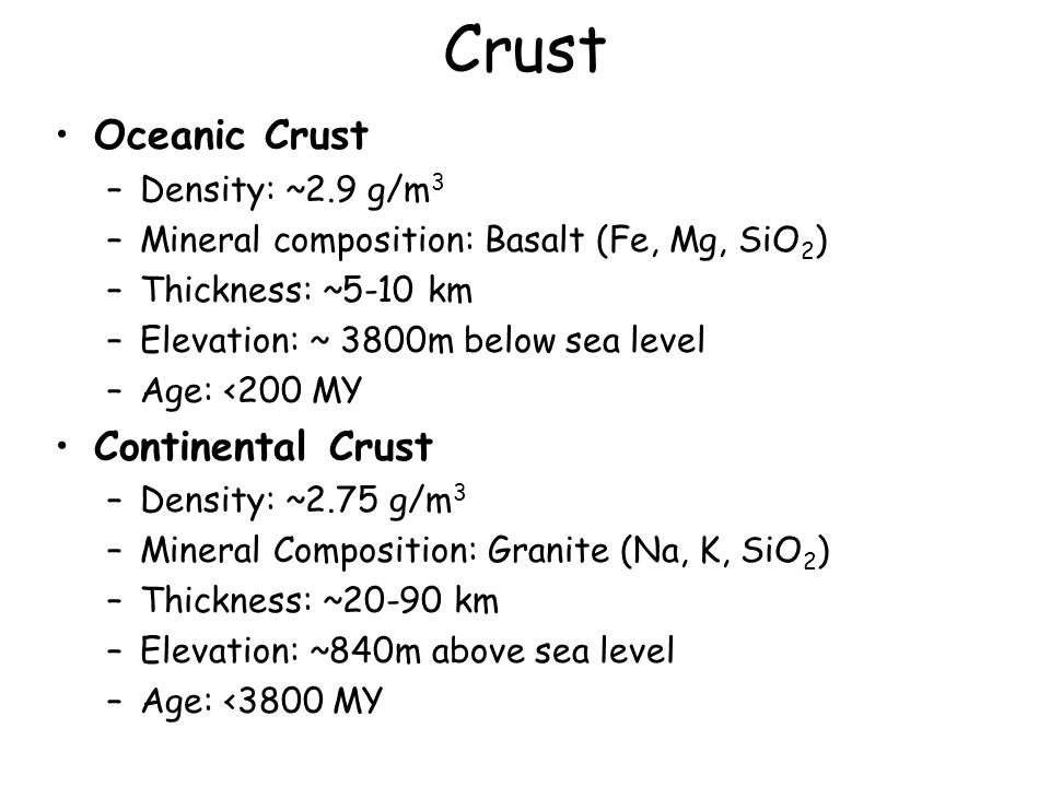 Crust Oceanic Crust –Density: ~2.9 g/m 3 –Mineral composition: Basalt (Fe, Mg, SiO 2 ) –Thickness: ~5-10 km –Elevation: ~ 3800m below sea level –Age: <200 MY Continental Crust –Density: ~2.75 g/m 3 –Mineral Composition: Granite (Na, K, SiO 2 ) –Thickness: ~20-90 km –Elevation: ~840m above sea level –Age: <3800 MY