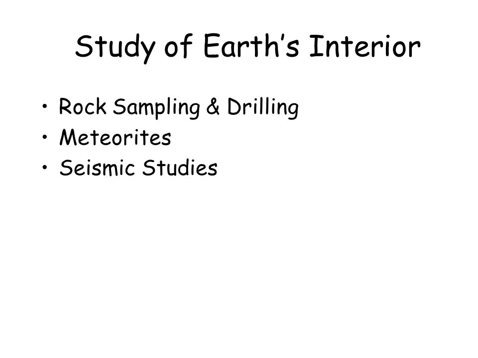 Study of Earth's Interior Rock Sampling & Drilling Meteorites Seismic Studies