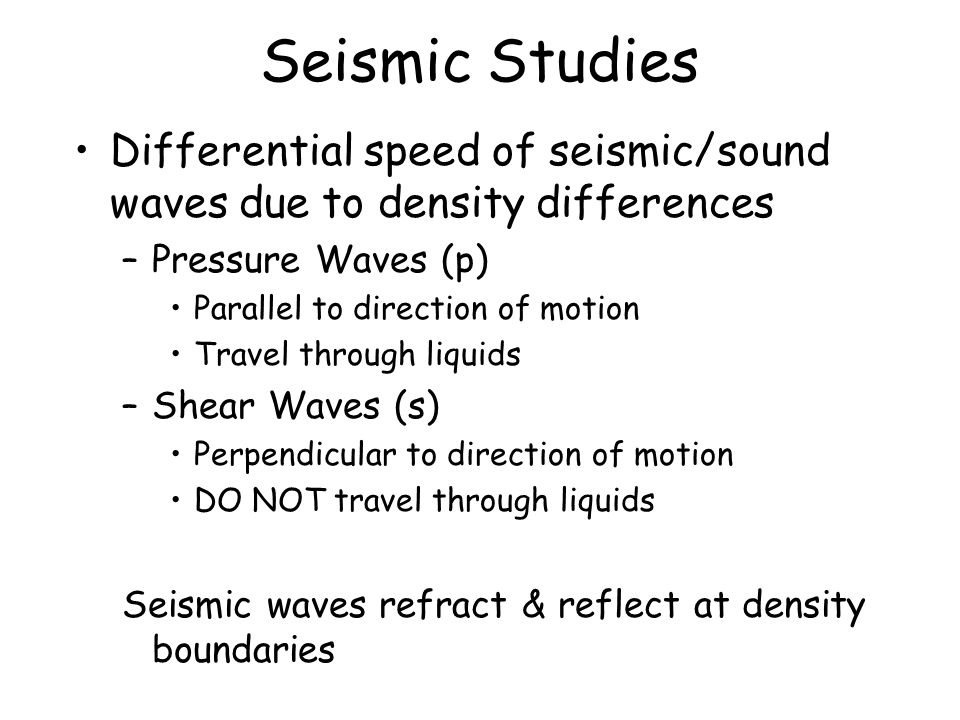 Seismic Studies Differential speed of seismic/sound waves due to density differences –Pressure Waves (p) Parallel to direction of motion Travel through liquids –Shear Waves (s) Perpendicular to direction of motion DO NOT travel through liquids Seismic waves refract & reflect at density boundaries