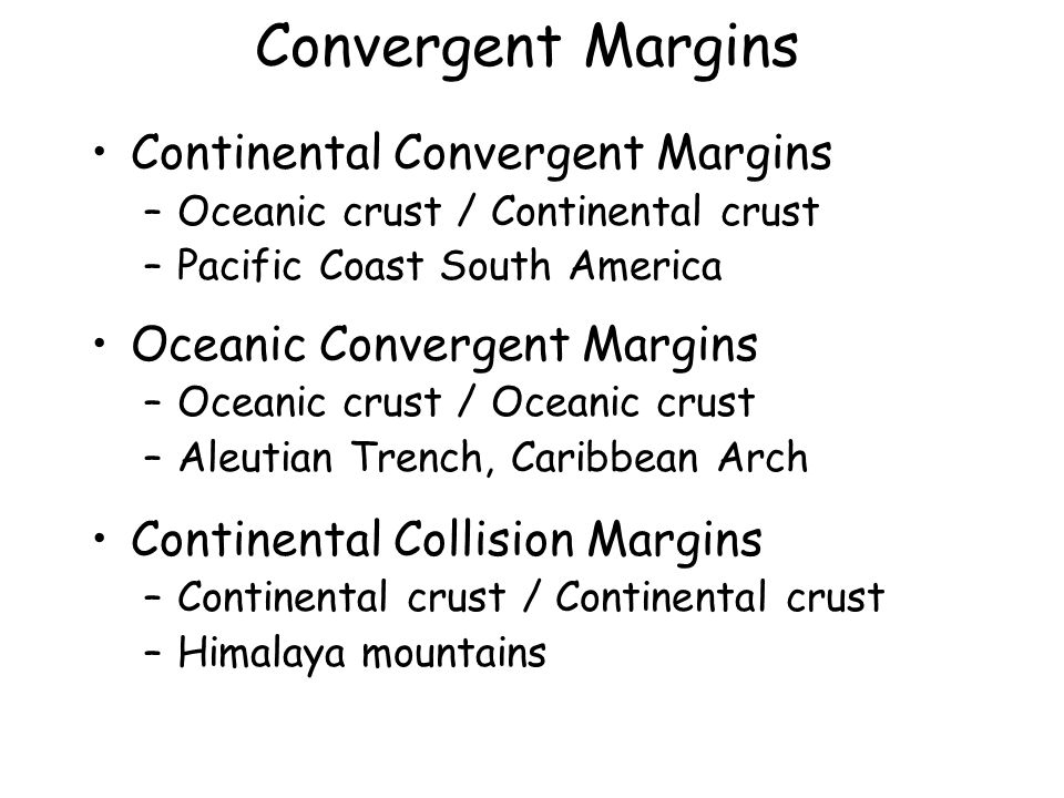 Convergent Margins Continental Convergent Margins –Oceanic crust / Continental crust –Pacific Coast South America Oceanic Convergent Margins –Oceanic crust / Oceanic crust –Aleutian Trench, Caribbean Arch Continental Collision Margins –Continental crust / Continental crust –Himalaya mountains