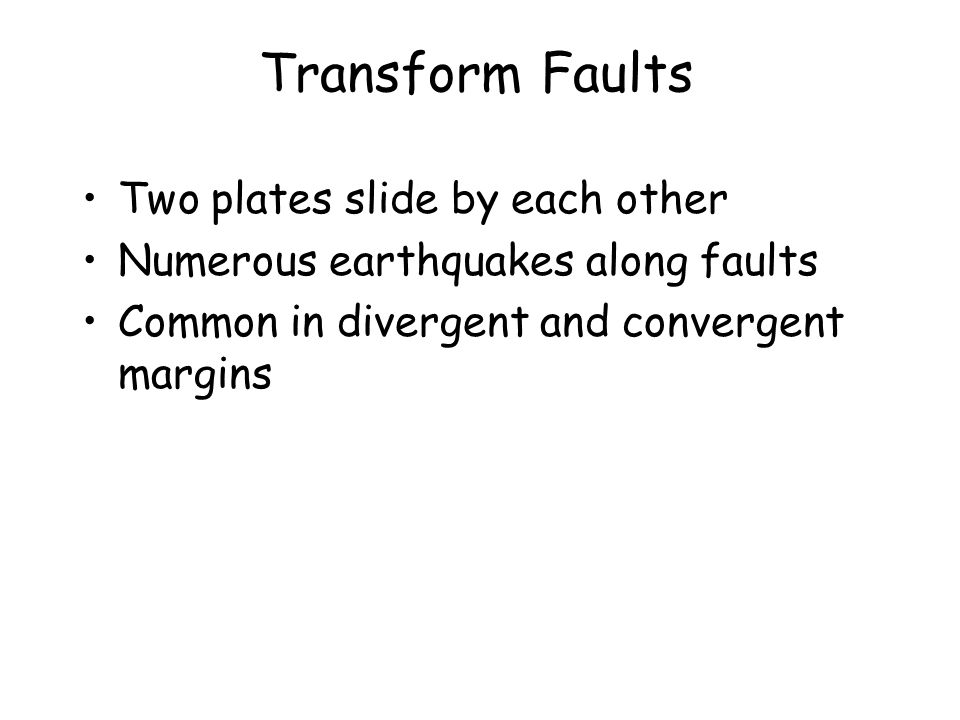 Transform Faults Two plates slide by each other Numerous earthquakes along faults Common in divergent and convergent margins