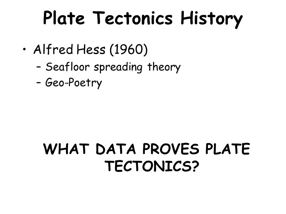 Plate Tectonics History Alfred Hess (1960) –Seafloor spreading theory –Geo-Poetry WHAT DATA PROVES PLATE TECTONICS