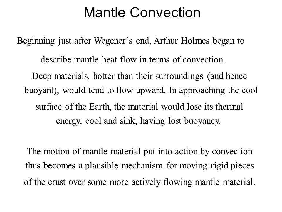 Mantle Convection Beginning just after Wegener's end, Arthur Holmes began to describe mantle heat flow in terms of convection. Deep materials, hotter