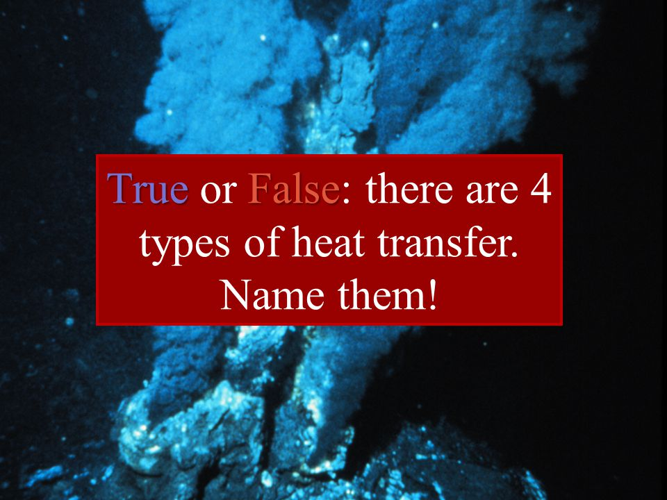 True False True or False: there are 4 types of heat transfer. Name them!