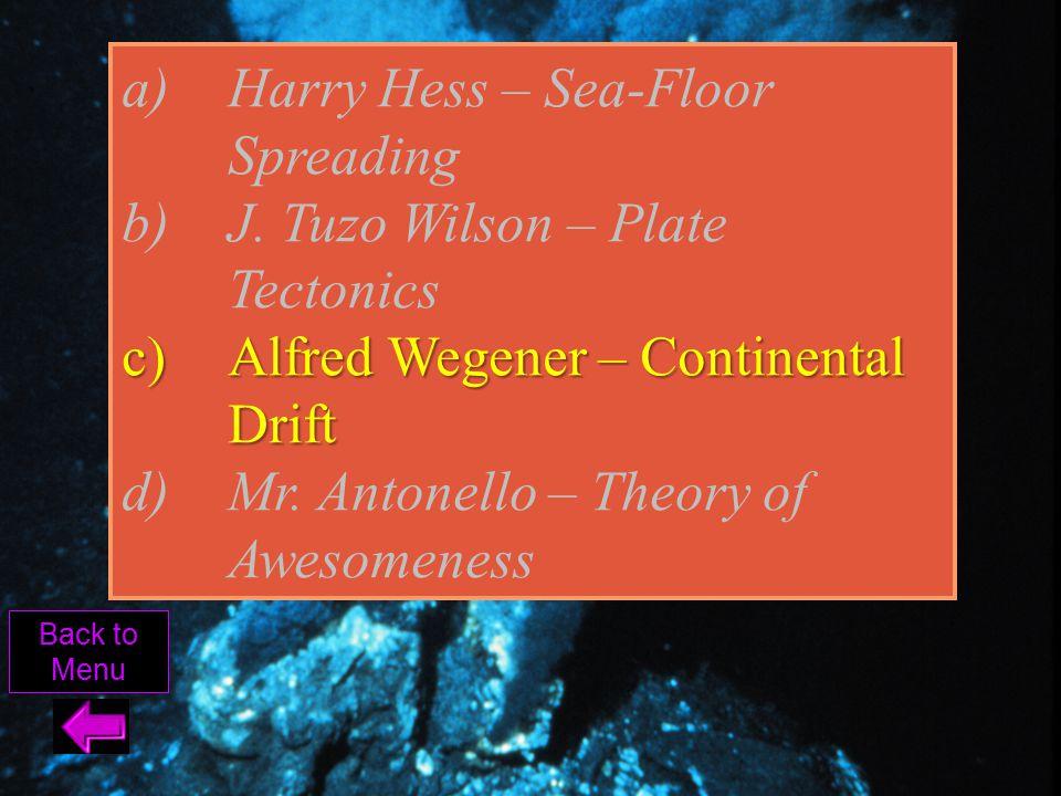 Back to Menu a)Harry Hess – Sea-Floor Spreading b)J. Tuzo Wilson – Plate Tectonics c)Alfred Wegener – Continental Drift d)Mr. Antonello – Theory of Aw