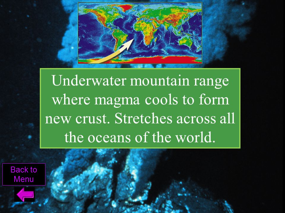 Underwater mountain range where magma cools to form new crust. Stretches across all the oceans of the world. Back to Menu