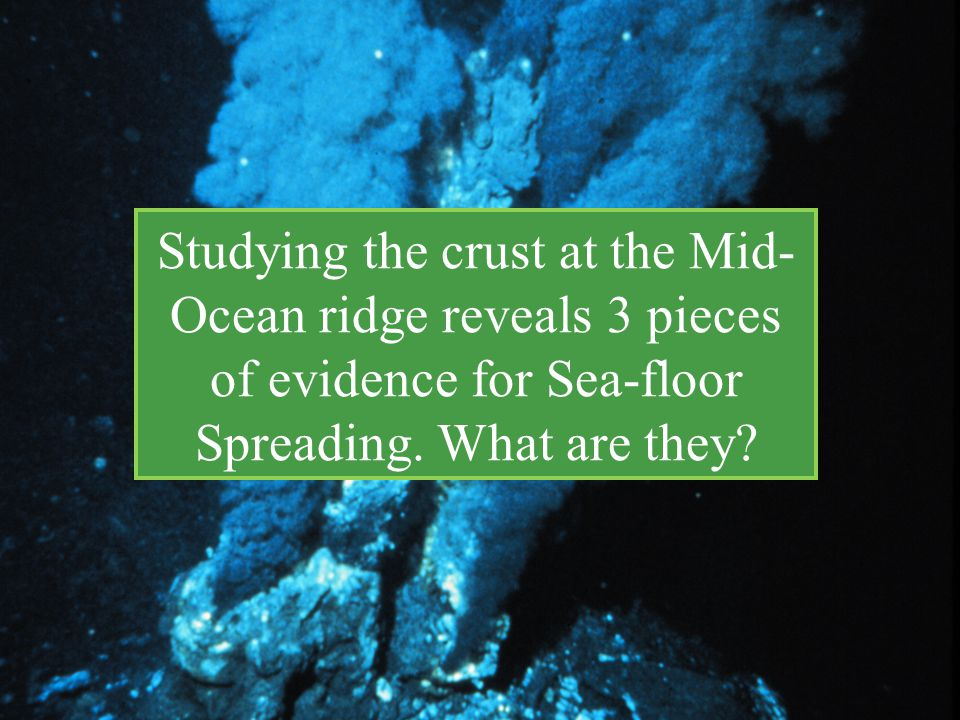 Studying the crust at the Mid- Ocean ridge reveals 3 pieces of evidence for Sea-floor Spreading. What are they?