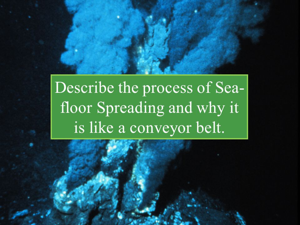 Describe the process of Sea- floor Spreading and why it is like a conveyor belt.