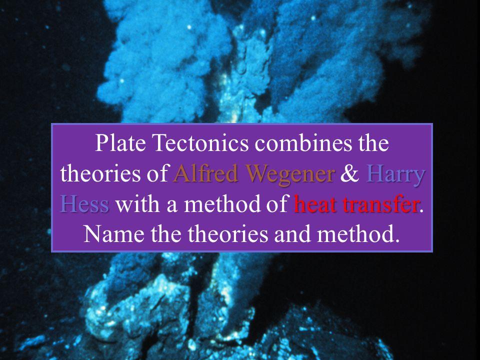 Alfred Wegener Harry Hessheat transfer Plate Tectonics combines the theories of Alfred Wegener & Harry Hess with a method of heat transfer. Name the t