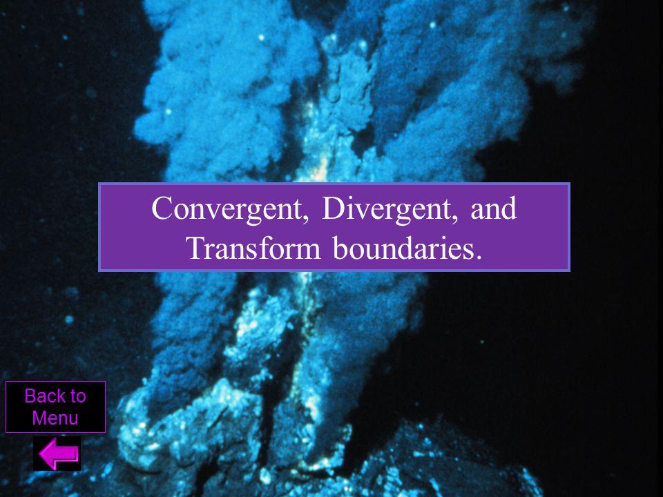 Convergent, Divergent, and Transform boundaries. Back to Menu