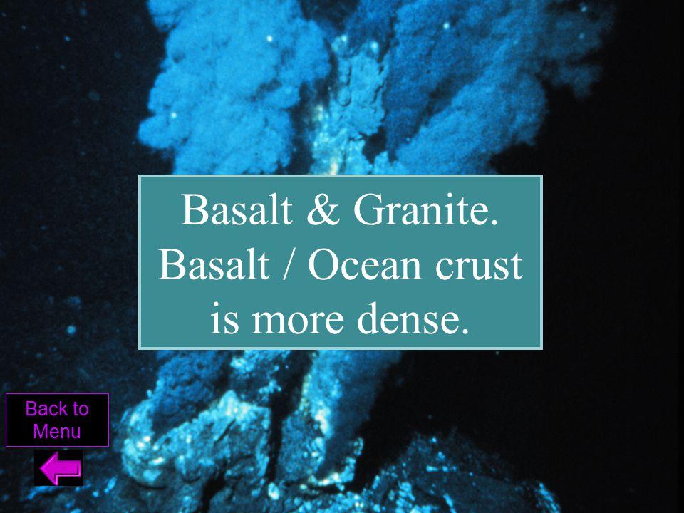 Basalt & Granite. Basalt / Ocean crust is more dense. Back to Menu