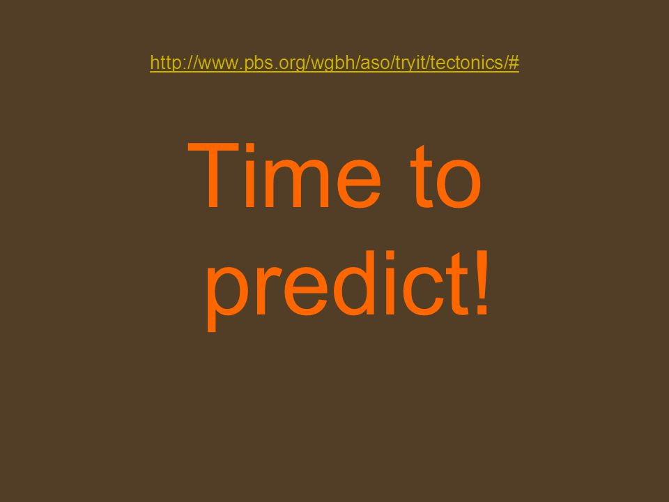 http://www.pbs.org/wgbh/aso/tryit/tectonics/# Time to predict!