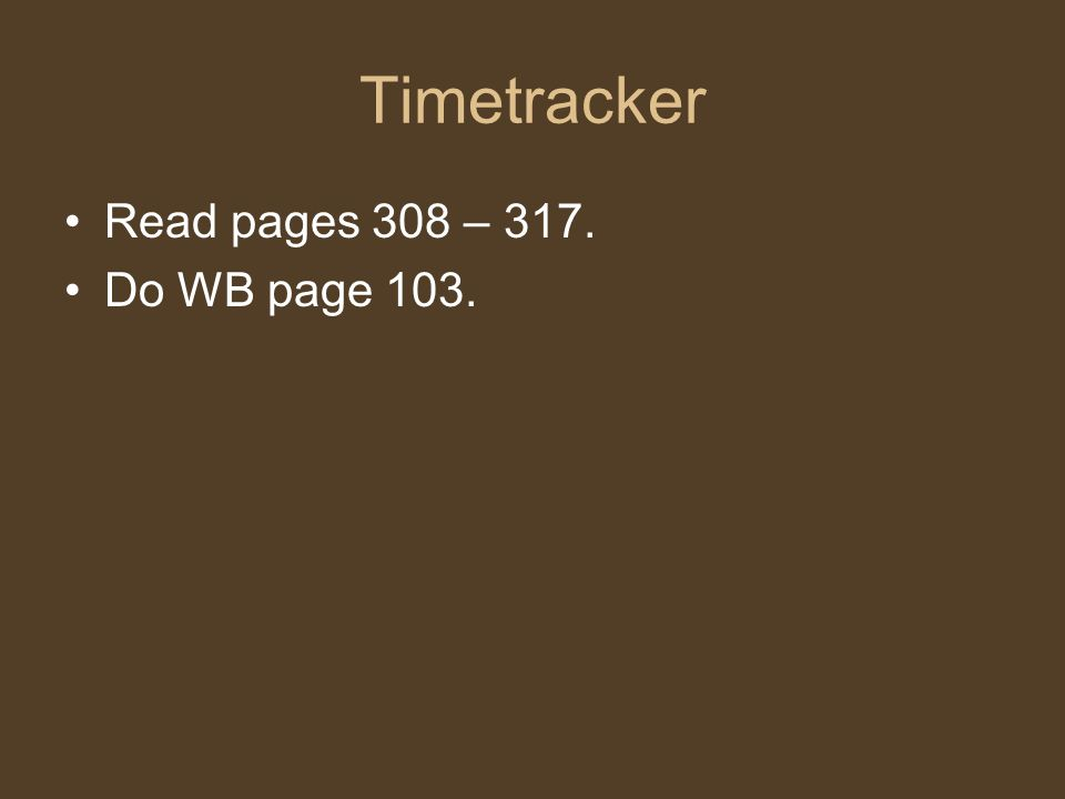 Timetracker Read pages 308 – 317. Do WB page 103.