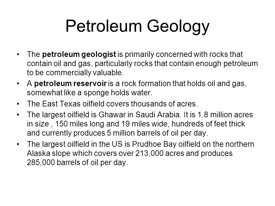 Petroleum Geology The petroleum geologist is primarily concerned with rocks that contain oil and gas, particularly rocks that contain enough petroleum to be commercially valuable.