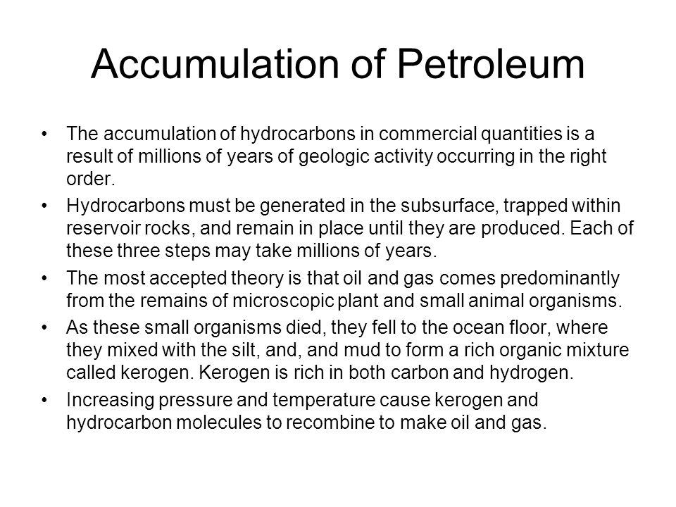 Accumulation of Petroleum The accumulation of hydrocarbons in commercial quantities is a result of millions of years of geologic activity occurring in the right order.