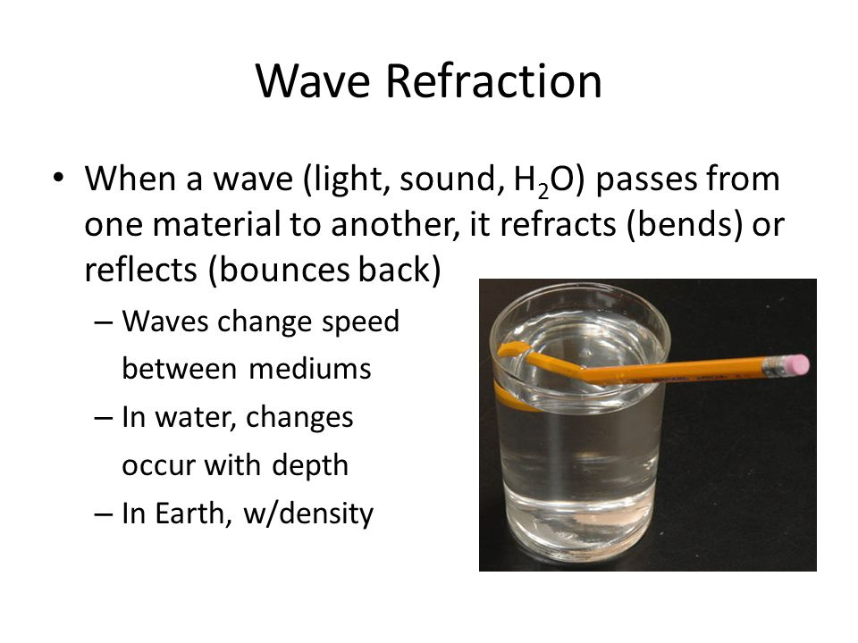 Wave Refraction When a wave (light, sound, H 2 O) passes from one material to another, it refracts (bends) or reflects (bounces back) – Waves change speed between mediums – In water, changes occur with depth – In Earth, w/density