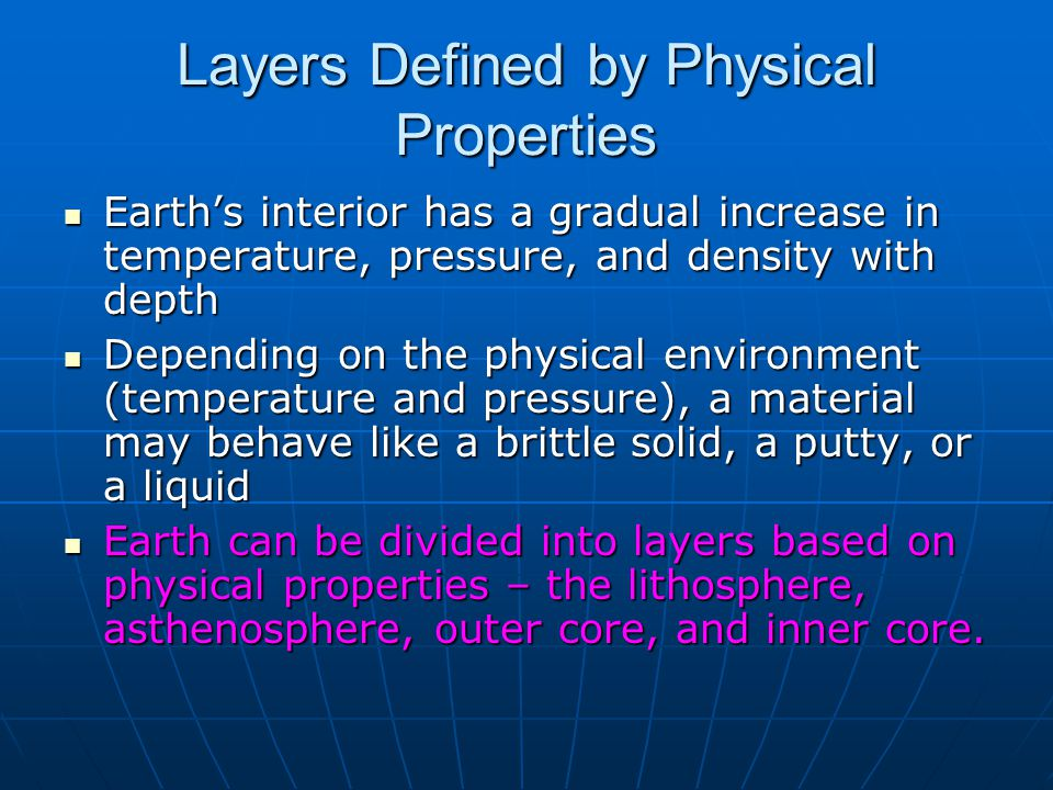 Layers Defined by Physical Properties Earth's interior has a gradual increase in temperature, pressure, and density with depth Earth's interior has a gradual increase in temperature, pressure, and density with depth Depending on the physical environment (temperature and pressure), a material may behave like a brittle solid, a putty, or a liquid Depending on the physical environment (temperature and pressure), a material may behave like a brittle solid, a putty, or a liquid Earth can be divided into layers based on physical properties – the lithosphere, asthenosphere, outer core, and inner core.