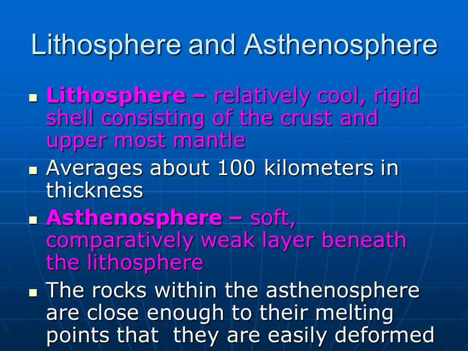 Lithosphere and Asthenosphere Lithosphere – relatively cool, rigid shell consisting of the crust and upper most mantle Lithosphere – relatively cool, rigid shell consisting of the crust and upper most mantle Averages about 100 kilometers in thickness Averages about 100 kilometers in thickness Asthenosphere – soft, comparatively weak layer beneath the lithosphere Asthenosphere – soft, comparatively weak layer beneath the lithosphere The rocks within the asthenosphere are close enough to their melting points that they are easily deformed The rocks within the asthenosphere are close enough to their melting points that they are easily deformed