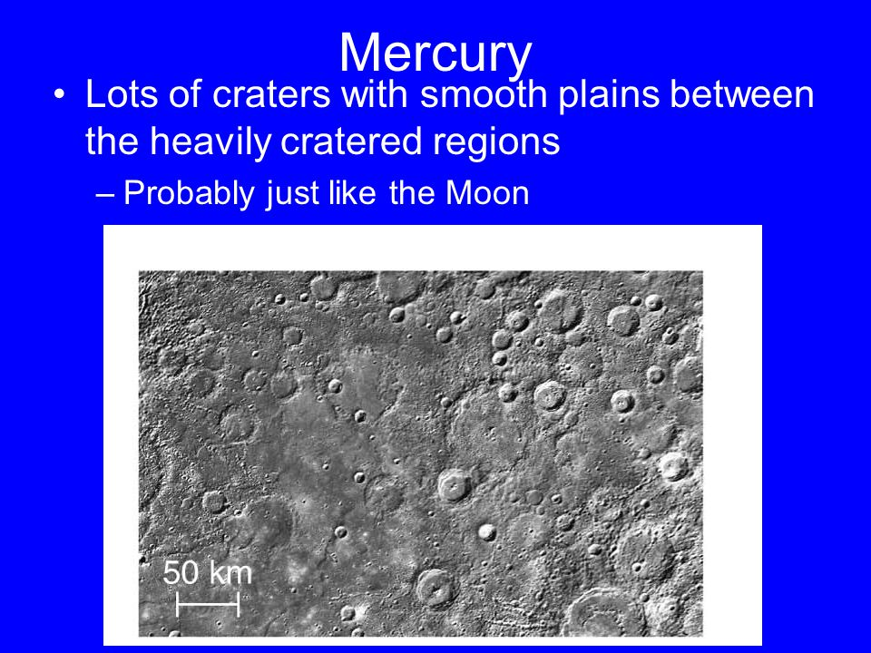 Mercury Lots of craters with smooth plains between the heavily cratered regions –Probably just like the Moon