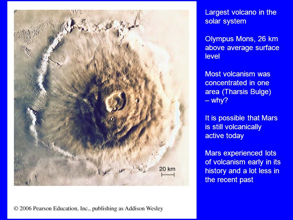 Largest volcano in the solar system Olympus Mons, 26 km above average surface level Most volcanism was concentrated in one area (Tharsis Bulge) – why.
