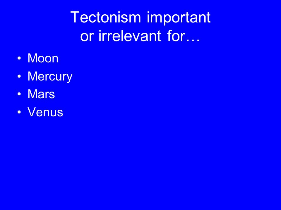 Tectonism important or irrelevant for… Moon Mercury Mars Venus