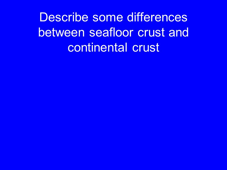 Describe some differences between seafloor crust and continental crust