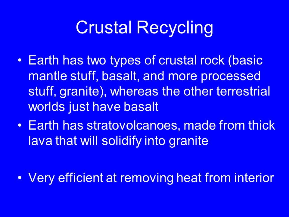 Crustal Recycling Earth has two types of crustal rock (basic mantle stuff, basalt, and more processed stuff, granite), whereas the other terrestrial worlds just have basalt Earth has stratovolcanoes, made from thick lava that will solidify into granite Very efficient at removing heat from interior