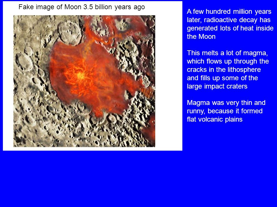 Fake image of Moon 3.5 billion years ago A few hundred million years later, radioactive decay has generated lots of heat inside the Moon This melts a lot of magma, which flows up through the cracks in the lithosphere and fills up some of the large impact craters Magma was very thin and runny, because it formed flat volcanic plains