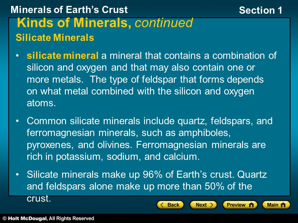 Minerals of Earth's Crust Section 1 Kinds of Minerals, continued Silicate Minerals silicate mineral a mineral that contains a combination of silicon and oxygen and that may also contain one or more metals.