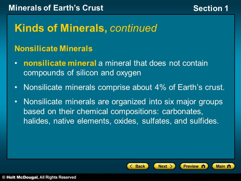Minerals of Earth's Crust Section 1 Kinds of Minerals, continued Nonsilicate Minerals nonsilicate mineral a mineral that does not contain compounds of silicon and oxygen Nonsilicate minerals comprise about 4% of Earth's crust.