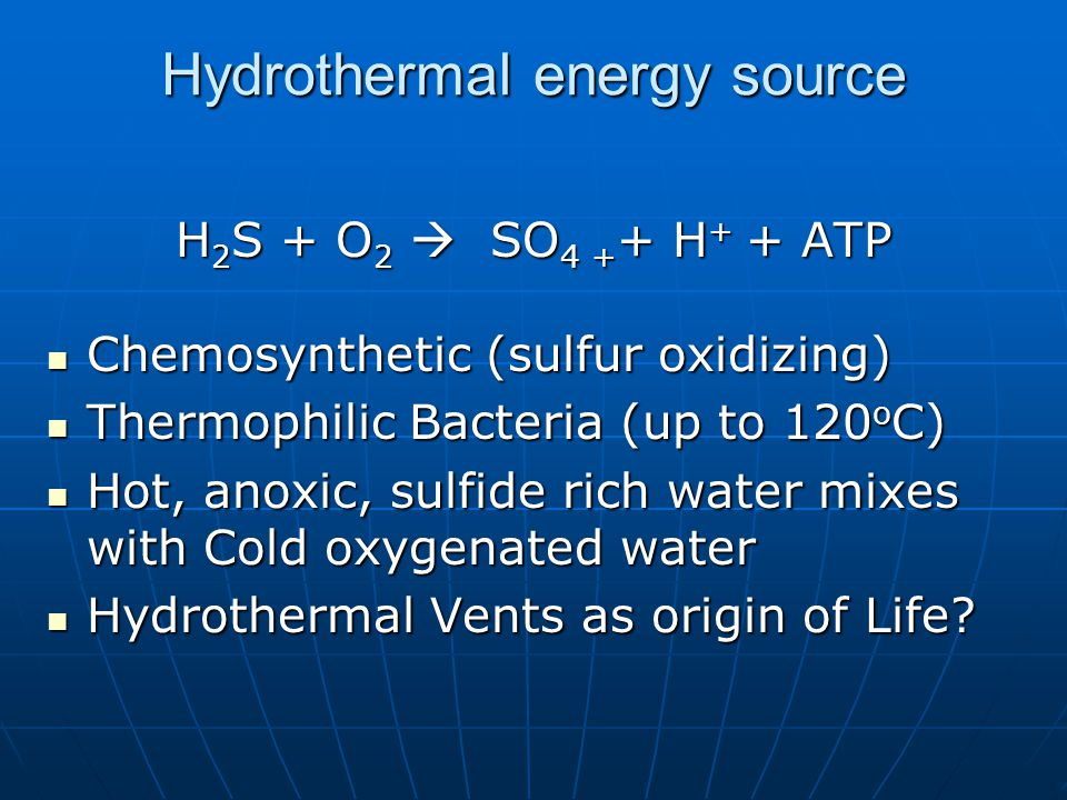 Hydrothermal energy source H 2 S + O 2  SO 4 + + H + + ATP Chemosynthetic (sulfur oxidizing) Chemosynthetic (sulfur oxidizing) Thermophilic Bacteria (up to 120 o C) Thermophilic Bacteria (up to 120 o C) Hot, anoxic, sulfide rich water mixes with Cold oxygenated water Hot, anoxic, sulfide rich water mixes with Cold oxygenated water Hydrothermal Vents as origin of Life.