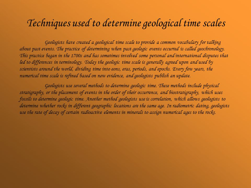 Techniques used to determine geological time scales Geologists have created a geological time scale to provide a common vocabulary for talking about past events.
