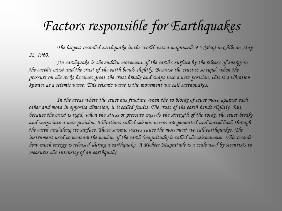 Factors responsible for Earthquakes The largest recorded earthquake in the world was a magnitude 9.5 (Mw) in Chile on May 22, 1960.