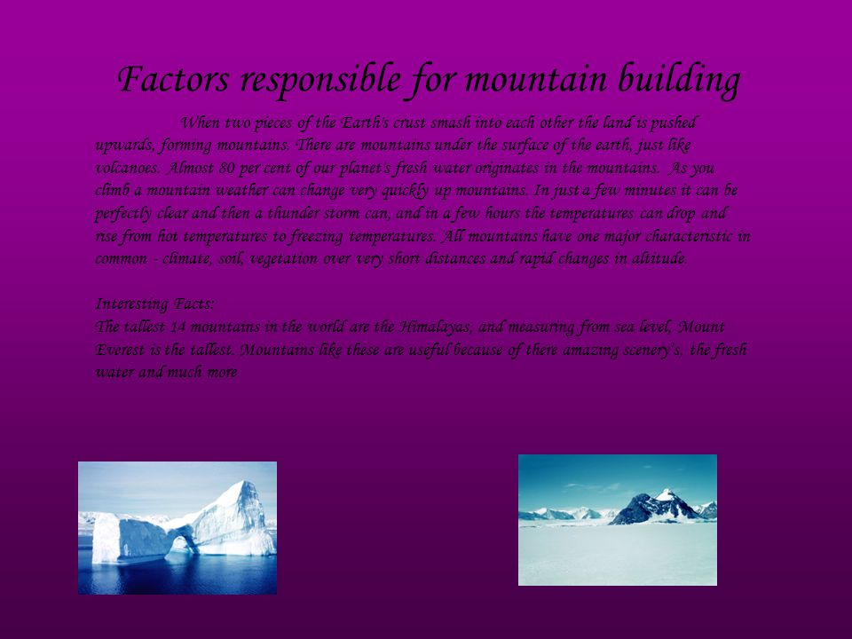 Factors responsible for mountain building When two pieces of the Earth s crust smash into each other the land is pushed upwards, forming mountains.